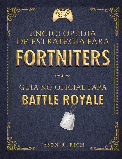 ENCICLOPEDIA DE ESTRATEGIA PARA FORTNITERS. GUÍA NO OFICIAL PARA BATTLE ROYAL
