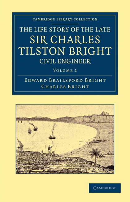 THE LIFE STORY OF THE LATE SIR CHARLES TILSTON BRIGHT, CIVIL ENGINEER - VOLUME 2