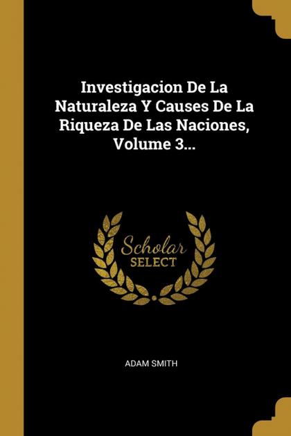 INVESTIGACION DE LA NATURALEZA Y CAUSES DE LA RIQUEZA DE LAS NACIONES, VOLUME 3..