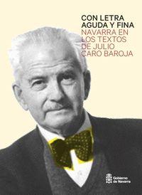 CON LETRA AGUDA Y FINA : NAVARRA EN LOS TEXTOS DE JULIO CARO BAROJA