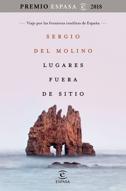 LUGARES FUERA DE SITIO. PREMIO ESPASA 2018. VIAJE POR LAS FRONTERAS INSÓLITAS DE ESPAÑA. PREMIO