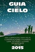 GUÍA DEL CIELO 2015 : PARA LA OBSERVACIÓN A SIMPLE VISTA DE CONSTELACIONES Y PLANETAS, LUNA, EC