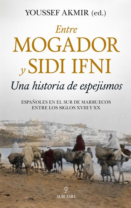 ENTRE MOGADOR Y SIDI IFNI. UNA HISTORIA DE ESPEJISMOS. ESPAÑOLES EN EL SUR DE MARRUECOS ENTRE L