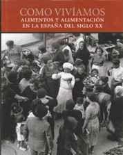 CÓMO VIVÍAMOS : ALIMENTOS Y ALIMENTACIÓN EN LA ESPAÑA DEL SIGLO XX