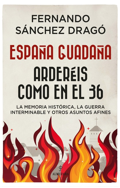 ESPAÑA GUADAÑA. ARDERÉIS COMO EN EL 36. LA MEMORIA HISTÓRICA, LA GUERRA INTERMINABLE Y OTROS AS