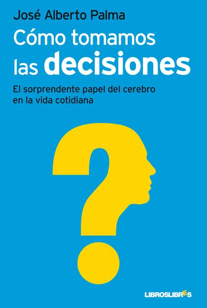CÓMO TOMAMOS LAS DECISIONES : EL SORPRENDENTE PAPEL DEL CEREBRO EN LA VIDA COTIDIANA