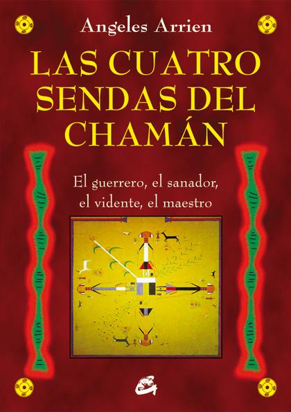 LAS CUATRO SENDAS DEL CHAMÁN : EL GUERRERO, EL SANADOR, EL VIDENTE, EL MAESTRO