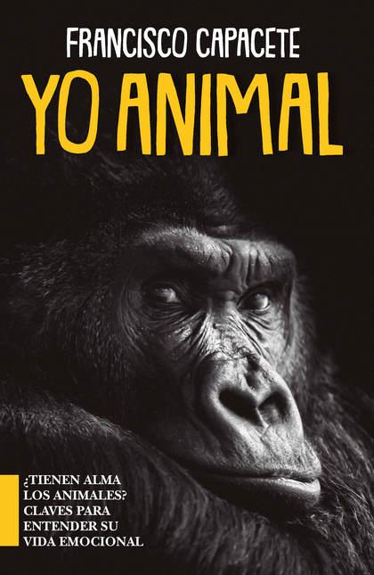 YO, ANIMAL. ¿TIENEN ALMA LOS ANIMALES? CLAVES PARA ENTENDER SU VIDA EMOCIONAL