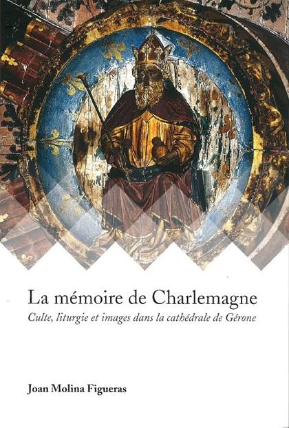 LA MÉMOIRE DE CHARLEMAGNE. CULTE, LITURGIE ET IMAGES DANS LA CATHÉDRALE DE GÉRONE
