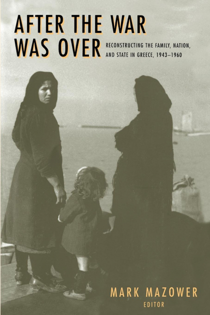 AFTER THE WAR WAS OVER. RECONSTRUCTING THE FAMILY, NATION, AND STATE IN GREECE, 1943-1960