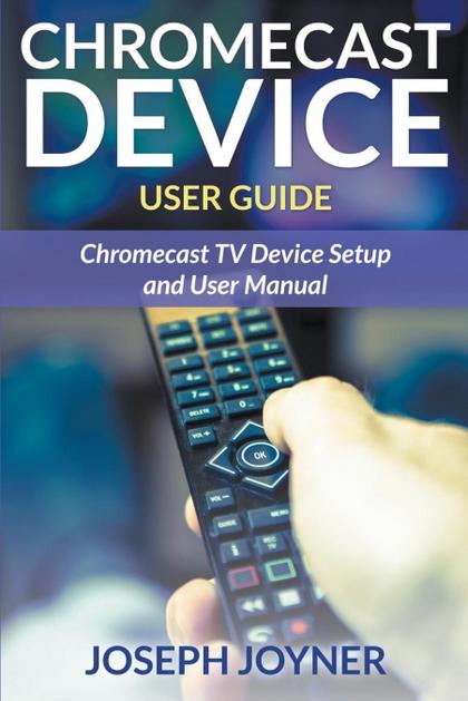 CHROMECAST DEVICE USER GUIDE. CHROMECAST TV DEVICE SETUP AND USER MANUAL