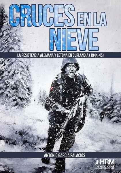 CRUCES EN LA NIEVE. LA RESISTENCIA ALEMANA Y LETONA EN CURLANDIA (1944-1945)