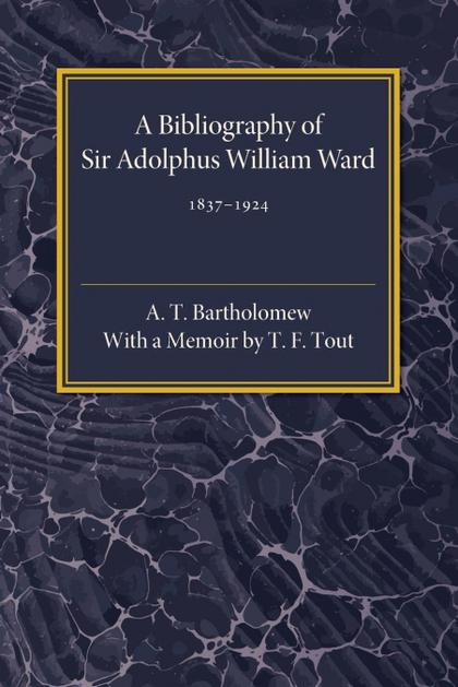 A BIBLIOGRAPHY OF SIR ADOLPHUS WILLIAM WARD 1837-1924