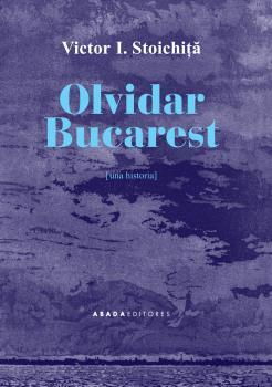 OLVIDAR BUCAREST. UNA HISTORIA