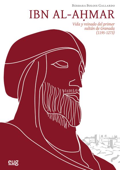 IBN AL-AHMAR. VIDA Y REINADO DEL PRIMER SULTÁN DE GRANADA (1195-1273)