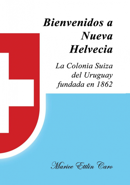 BIENVENIDOS A NUEVA HELVECIA. LA COLONIA SUIZA DEL URUGUAY, FUNDADA EN 1862