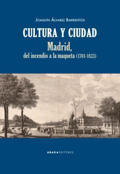 CULTURA Y CIUDAD. MADRID, DEL INCENDIO A LA MAQUETA (1701-1833)