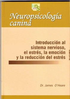 NEUROPSICOLOGÍA CANINA : INTRODUCCIÓN AL SISTEMA NERVIOSO, EL ESTRÉS, LA EMOCIÓN Y LA REDUCCIÓN