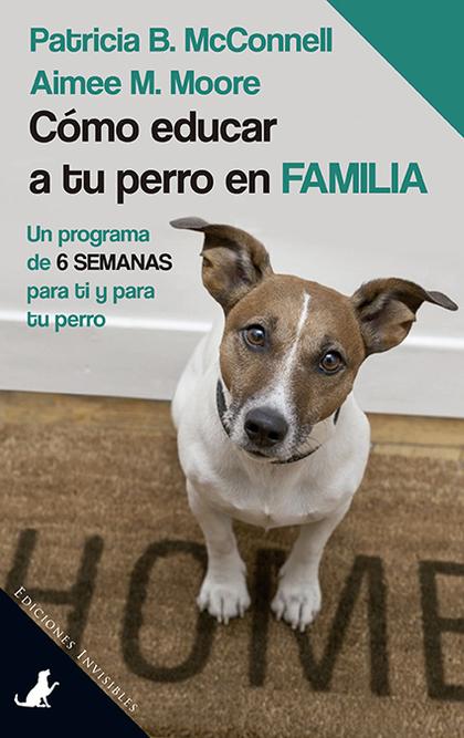 CÓMO EDUCAR A TU PERRO EN FAMILIA. UN PROGRAMA DE 6 SEMANAS PARA TI Y PARA TU PERRO
