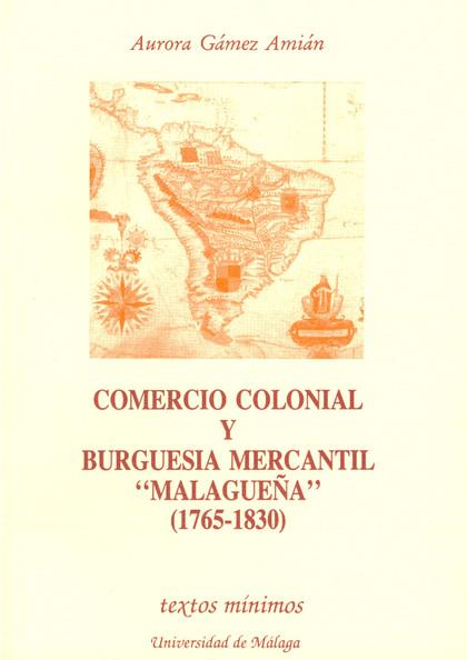 COMERCIO COLONIAL Y BURGUESIA MERCANTIL MALAGUEÑA 1765-1830(TEXTOS MIN