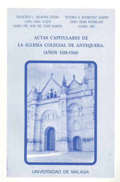 ACTAS CAPITULARES DE LA IGLESIA COLEGIAL DE ANTEQUERA (1528-1544)
