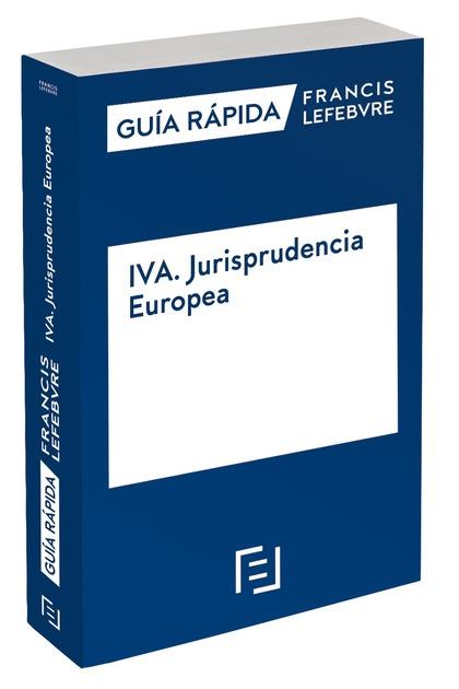 GUÍA RÁPIDA IVA. JURISPRUDENCIA EUROPEA. GUÍA RÁPIDA FRANCIS LEFEBVRE