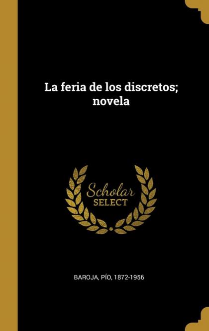 LA FERIA DE LOS DISCRETOS; NOVELA.