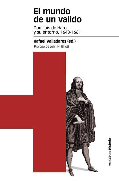 EL MUNDO DE UN VALIDO : DON LUIS DE HARO Y SU ENTORNO, 1643-1661