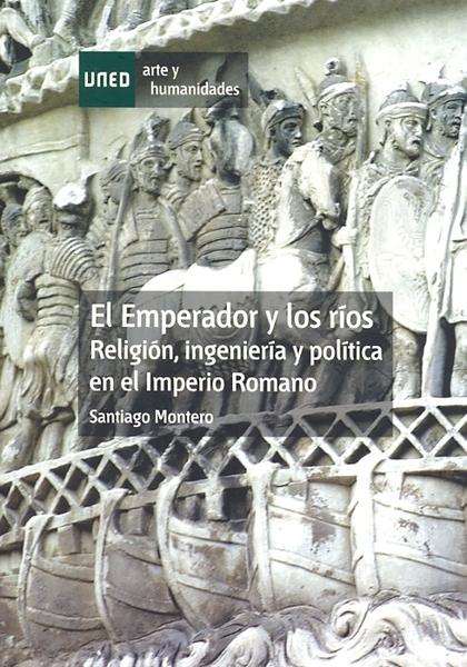 EL EMPERADOR Y LOS RÍOS : RELIGIÓN, INGENIERÍA Y POLÍTICA EN EL IMPERIO ROMANO