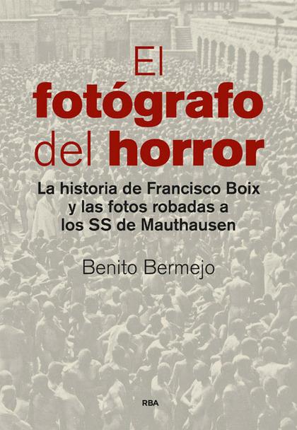 EL FOTÓGRAFO DEL HORROR. LA HISTORIA DE FRANCISCO BOIX Y LAS FOTOS ROBADAS A LOS SS DE MAUTHAUS