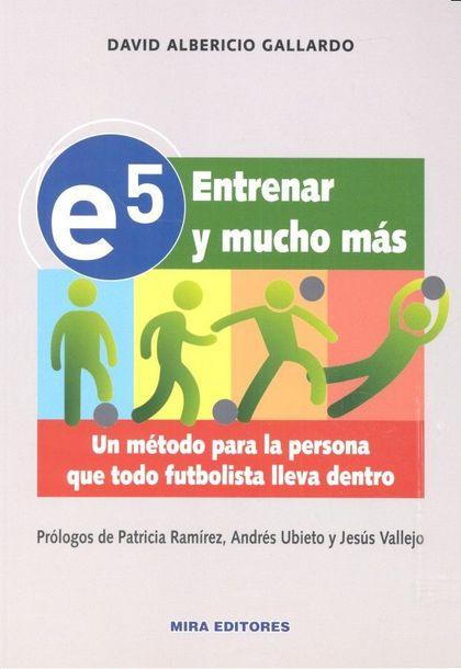 E5. ENTRENAR Y MUCHO MÁS. UN MÉTODO PARA LA PERSONA QUE TODO FUTBOLISTA LLEVA DE.
