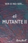SER O NO SER EL MUTANTE II. DESCUBRE EL PORQUE Y PARA QUE