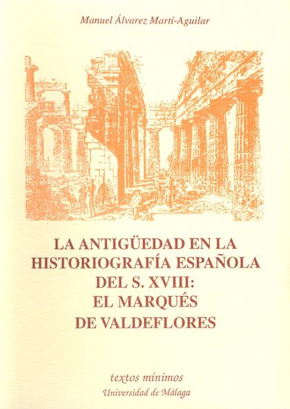 LA ANTIGÜEDAD EN LA HISTORIOGRAFÍA ESPAÑOLA DEL S. XVIII : EL MARQUÉS DE VALDEFLORES