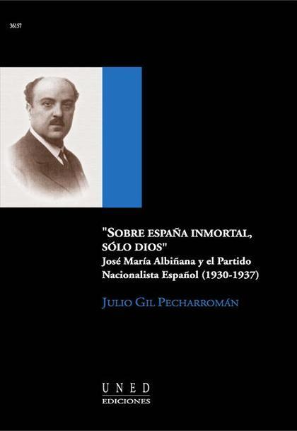 SOBRE ESPAÑA INMORTAL, SOLO DIOS. JOSÉ MARÍA ALBIÑANA Y EL PARTIDO NACIONALISTA
