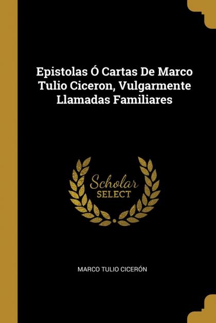 EPISTOLAS Ó CARTAS DE MARCO TULIO CICERON, VULGARMENTE LLAMADAS FAMILIARES.