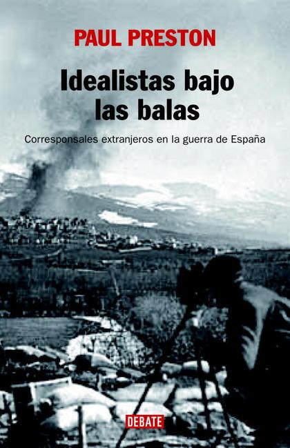 IDEALISTAS BAJO LAS BALAS: CORRESPONSALES EXTRANJEROS EN LA GUERRA DE ESPAÑA