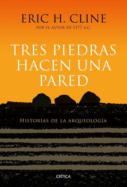 TRES PIEDRAS HACEN UNA PARED. HISTORIAS DE LA ARQUEOLOGÍA