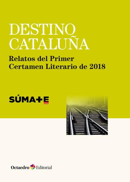 DESTINO CATALUÑA. RELATOS DEL PRIMER CERTAMEN LITERARIO DE 2018