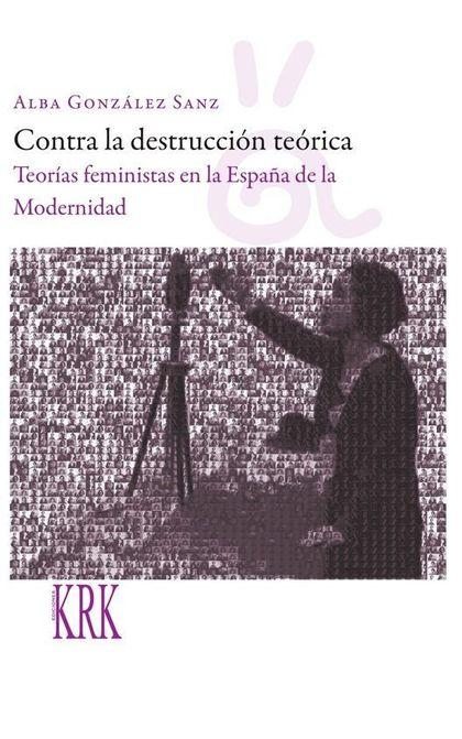 CONTRA LA DESTRUCCIÓN TEÓRICA: TEORÍAS FEMINISTAS EN LA ESPAÑA DE LA MODERNIDAD.