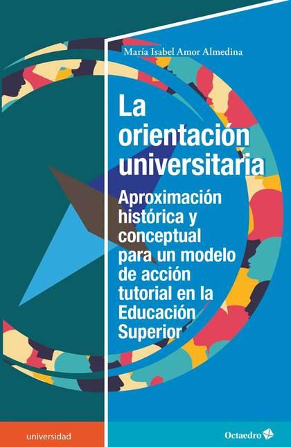 LA ORIENTACIÓN UNIVERSITARIA. PROXIMACIÓN HISTÓRICA Y CONCEPTUAL PARA UN MODELO DE ACCIÓN TUTOR