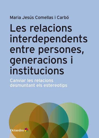 LES RELACIONS INTERDEPENDENTS ENTRE PERSONES, GENERACIONS I INSTITUCIONS. CANVIAR LES RELACIONS