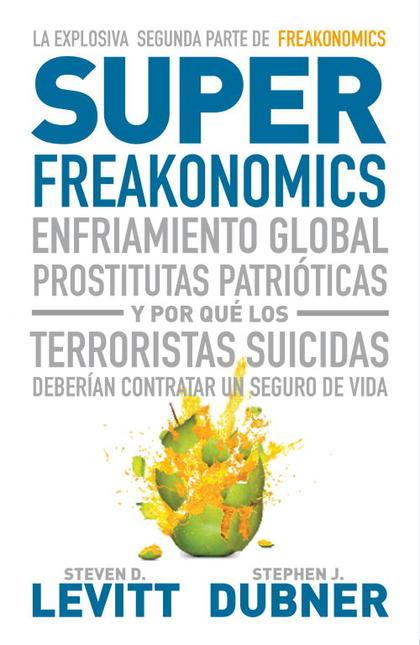SUPERFREAKONOMICS : ENFRIAMIENTO GLOBAL, PROSTITUTAS PATRIÓTICAS Y POR QUÉ LOS TERRORISTAS DEBE