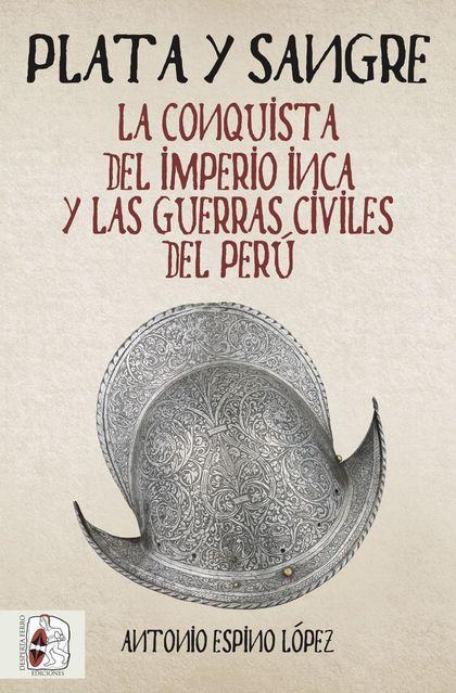 PLATA Y SANGRE. LA CONQUISTA DEL IMPERIO INCA Y LAS GUERRAS CIVILES DEL PERÚ