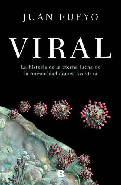 VIRAL. LA HISTORIA DE LA ETERNA LUCHA DE LA HUMANIDAD CONTRA LOS VIRUS