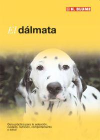 EL DÁLMATA : GUÍA PRÁCTICA PARA LA SELECCIÓN, CUIDADO, NUTRICIÓN, COMPORTAMIENTO Y SALUD