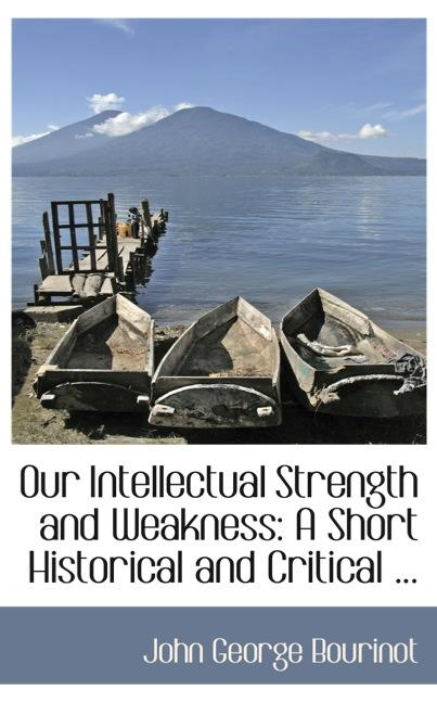 Our Intellectual Strength and Weakness: A Short Historical and Critical ...