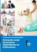 ANIMACIÓN SOCIAL DE PERSONAS DEPENDIENTES EN INSTITUCIONES. CERTIFICADO DE PROFESIONALIDAD