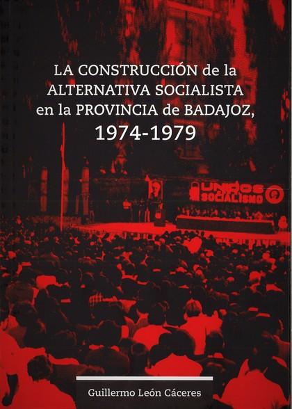 LA CONSTRUCCIÓN DE LA ALTERNATIVA SOCIALISTA EN LA PROVINCIA DE BADAJOZ, 1974-19.
