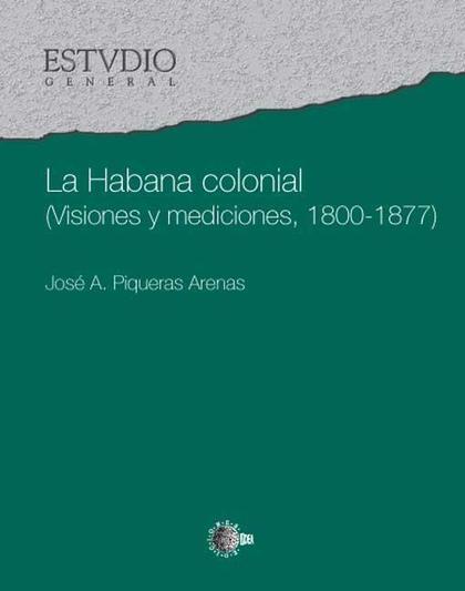 LA HABANA COLONIAL : (VISIONES Y MEDICIONES, 1800-1877)