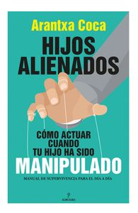 HIJOS ALIENADOS. COMO ACTUAR CUANDO TU HIJO HA SIDO MANIPULADO
